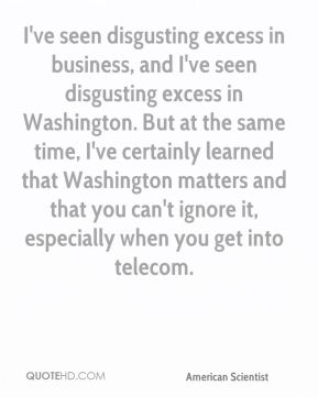 Esther Dyson - I've seen disgusting excess in business, and I've seen disgusting excess in Washington. But at the same time, I've certainly learned that Washington matters and that you can't ignore it, especially when you get into telecom.
