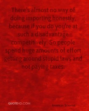 Esther Dyson - There's almost no way of doing importing honestly, because if you do you're at such a disadvantage competitively. So people spend huge amounts of effort getting around stupid laws and not paying taxes.