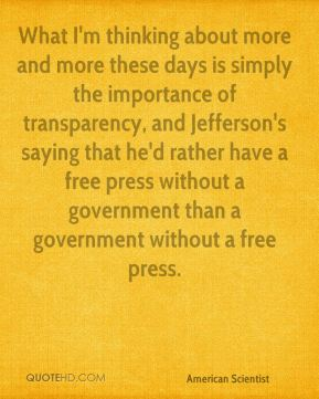 Esther Dyson - What I'm thinking about more and more these days is simply the importance of transparency, and Jefferson's saying that he'd rather have a free press without a government than a government without a free press.