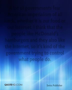 A lot of governments fear American imperialism of all kinds, whether it is our food or our Internet. I think that the people like McDonald's hamburgers and they also like the Internet, so it's kind of the government trying to control what people do.