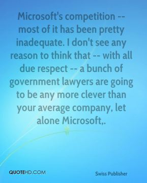 Microsoft's competition -- most of it has been pretty inadequate. I don't see any reason to think that -- with all due respect -- a bunch of government lawyers are going to be any more clever than your average company, let alone Microsoft.