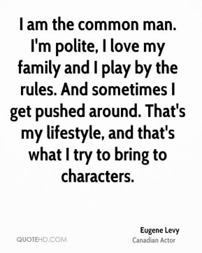 I am the common man. I'm polite, I love my family and I play by the rules. And sometimes I get pushed around. That's my lifestyle, and that's what I try to bring to characters.