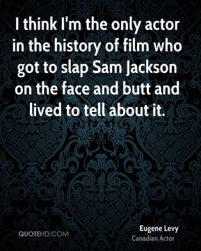 I think I'm the only actor in the history of film who got to slap Sam Jackson on the face and butt and lived to tell about it.