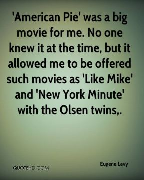 'American Pie' was a big movie for me. No one knew it at the time, but it allowed me to be offered such movies as 'Like Mike' and 'New York Minute' with the Olsen twins.
