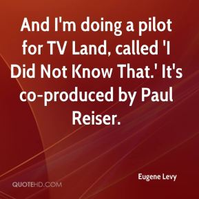 Eugene Levy - And I'm doing a pilot for TV Land, called 'I Did Not Know That.' It's co-produced by Paul Reiser.