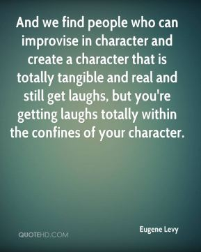 And we find people who can improvise in character and create a character that is totally tangible and real and still get laughs, but you're getting laughs totally within the confines of your character.