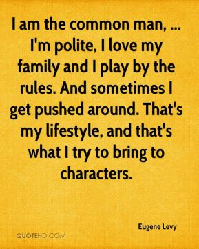 I am the common man, ... I'm polite, I love my family and I play by the rules. And sometimes I get pushed around. That's my lifestyle, and that's what I try to bring to characters.
