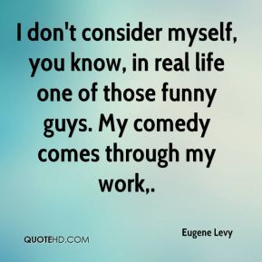 I don't consider myself, you know, in real life one of those funny guys. My comedy comes through my work.