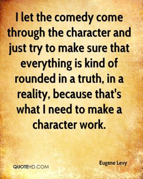 I let the comedy come through the character and just try to make sure that everything is kind of rounded in a truth, in a reality, because that's what I need to make a character work.