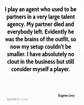 Eugene Levy - I play an agent who used to be partners in a very large talent agency. My partner died and everybody left. Evidently he was the brains of the outfit, so now my setup couldn't be smaller. I have absolutely no clout in the business but still consider myself a player.