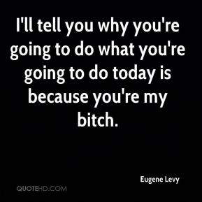 Eugene Levy - I'll tell you why you're going to do what you're going to do today is because you're my bitch.