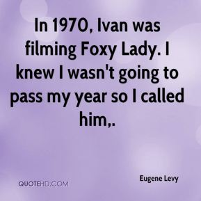In 1970, Ivan was filming Foxy Lady. I knew I wasn't going to pass my year so I called him.