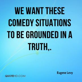 We want these comedy situations to be grounded in a truth.
