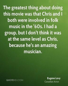 The greatest thing about doing this movie was that Chris and I both were involved in folk music in the '60s. I had a group, but I don't think it was at the same level as Chris, because he's an amazing musician.