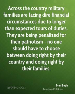 Evan Bayh - Across the country military families are facing dire financial circumstances due to longer than expected tours of duties. They are being penalized for their patriotism - no one should have to choose between doing right by their country and doing right by their families.