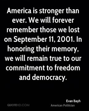 America is stronger than ever. We will forever remember those we lost on September 11, 2001. In honoring their memory, we will remain true to our commitment to freedom and democracy.