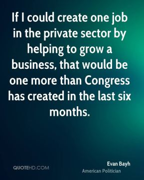 Evan Bayh - If I could create one job in the private sector by helping to grow a business, that would be one more than Congress has created in the last six months.