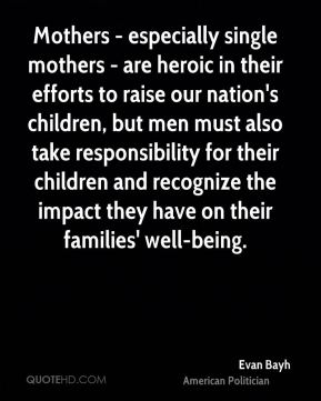 Mothers - especially single mothers - are heroic in their efforts to raise our nation's children, but men must also take responsibility for their children and recognize the impact they have on their families' well-being.