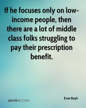 If he focuses only on low-income people, then there are a lot of middle class folks struggling to pay their prescription benefit.