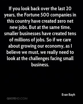If you look back over the last 20 years, the Fortune 500 companies in this country have created zero net new jobs. But at the same time, smaller businesses have created tens of millions of jobs. So if we care about growing our economy, as I believe we must, we really need to look at the challenges facing small business.