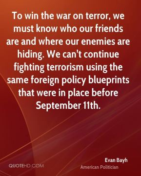 To win the war on terror, we must know who our friends are and where our enemies are hiding. We can't continue fighting terrorism using the same foreign policy blueprints that were in place before September 11th.