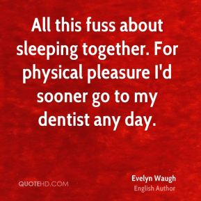 All this fuss about sleeping together. For physical pleasure I'd sooner go to my dentist any day.