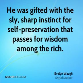 Evelyn Waugh - He was gifted with the sly, sharp instinct for self-preservation that passes for wisdom among the rich.