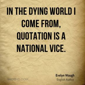 Evelyn Waugh - In the dying world I come from, quotation is a national vice.