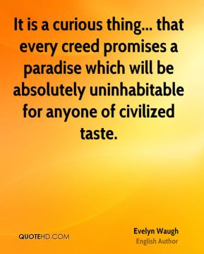 It is a curious thing... that every creed promises a paradise which will be absolutely uninhabitable for anyone of civilized taste.