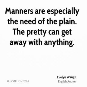 Manners are especially the need of the plain. The pretty can get away with anything.