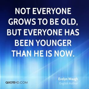Not everyone grows to be old, but everyone has been younger than he is now.