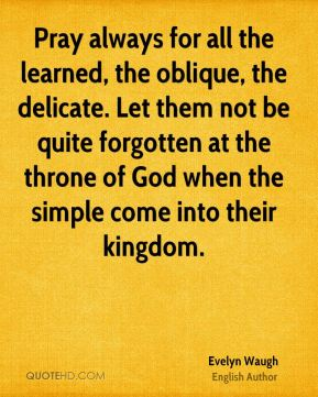 Pray always for all the learned, the oblique, the delicate. Let them not be quite forgotten at the throne of God when the simple come into their kingdom.