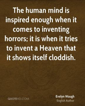 The human mind is inspired enough when it comes to inventing horrors; it is when it tries to invent a Heaven that it shows itself cloddish.
