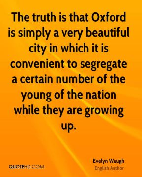 Evelyn Waugh - The truth is that Oxford is simply a very beautiful city in which it is convenient to segregate a certain number of the young of the nation while they are growing up.