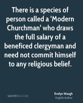 There is a species of person called a 'Modern Churchman' who draws the full salary of a beneficed clergyman and need not commit himself to any religious belief.