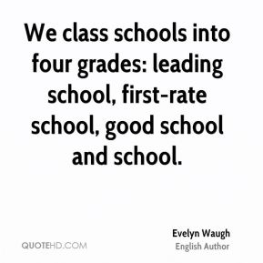 Evelyn Waugh - We class schools into four grades: leading school, first-rate school, good school and school.