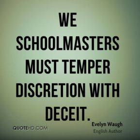 Evelyn Waugh - We schoolmasters must temper discretion with deceit.