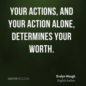 Evelyn Waugh - Your actions, and your action alone, determines your worth.