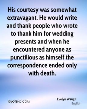 Evelyn Waugh - His courtesy was somewhat extravagant. He would write and thank people who wrote to thank him for wedding presents and when he encountered anyone as punctilious as himself the correspondence ended only with death.
