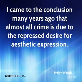 Evelyn Waugh - I came to the conclusion many years ago that almost all crime is due to the repressed desire for aesthetic expression.