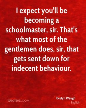 Evelyn Waugh - I expect you'll be becoming a schoolmaster, sir. That's what most of the gentlemen does, sir, that gets sent down for indecent behaviour.