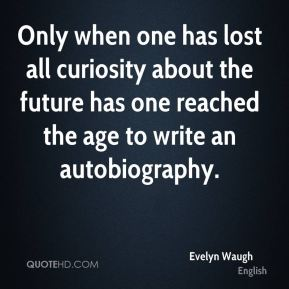 Evelyn Waugh - Only when one has lost all curiosity about the future has one reached the age to write an autobiography.