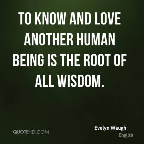Evelyn Waugh - To know and love another human being is the root of all wisdom.