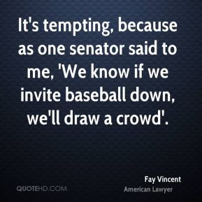 Fay Vincent - It's tempting, because as one senator said to me, 'We know if we invite baseball down, we'll draw a crowd'.