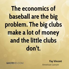 The economics of baseball are the big problem. The big clubs make a lot of money and the little clubs don't.