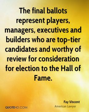 Fay Vincent - The final ballots represent players, managers, executives and builders who are top-tier candidates and worthy of review for consideration for election to the Hall of Fame.
