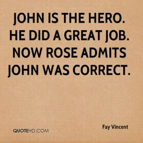 Fay Vincent - John is the hero. He did a great job. Now Rose admits John was correct.
