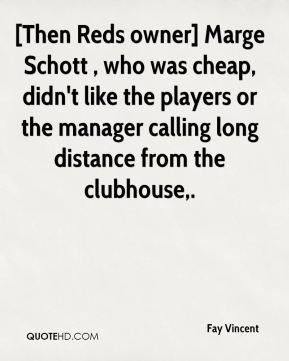 Fay Vincent - [Then Reds owner] Marge Schott , who was cheap, didn't like the players or the manager calling long distance from the clubhouse.