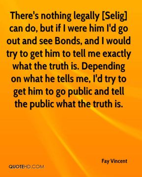 Fay Vincent - There's nothing legally [Selig] can do, but if I were him I'd go out and see Bonds, and I would try to get him to tell me exactly what the truth is. Depending on what he tells me, I'd try to get him to go public and tell the public what the truth is.