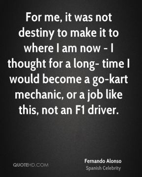 Fernando Alonso - For me, it was not destiny to make it to where I am now - I thought for a long- time I would become a go-kart mechanic, or a job like this, not an F1 driver.